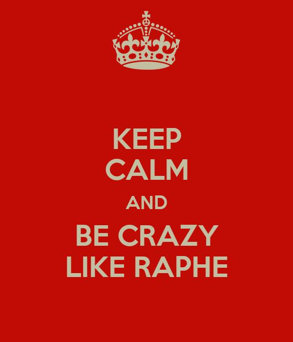 KEEP CALM AND BE CRAZY LIKE RAPHE