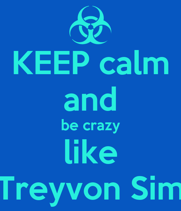 KEEP calm and be crazy like Treyvon Sim