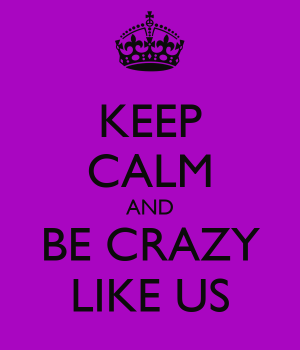 KEEP CALM AND BE CRAZY LIKE US