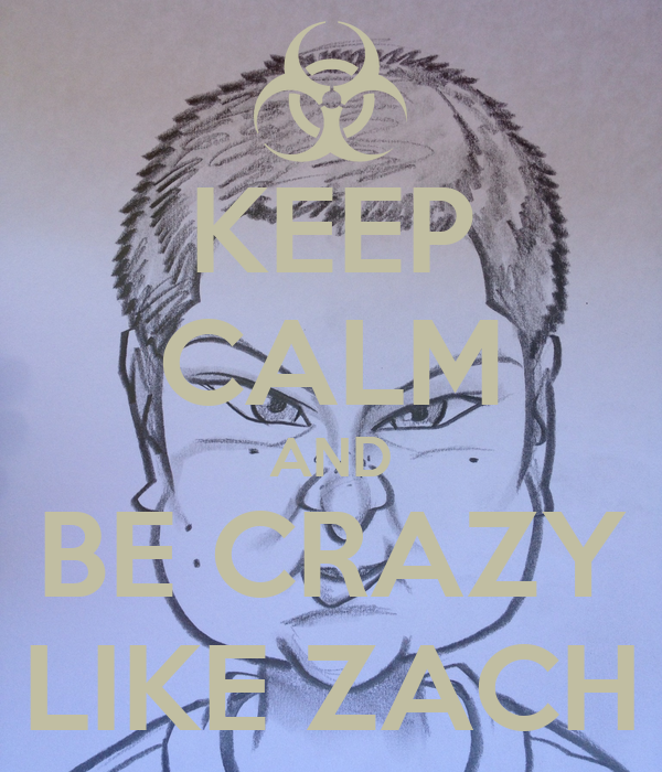 KEEP CALM AND BE CRAZY LIKE ZACH