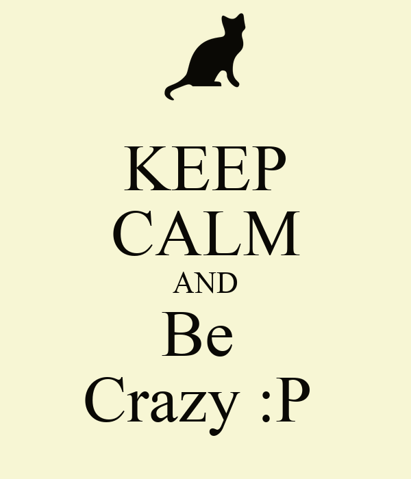 KEEP CALM AND Be  Crazy :P