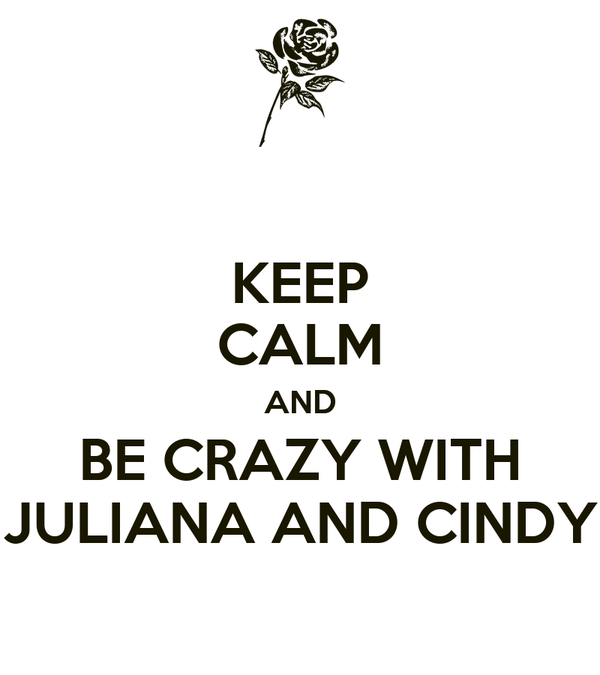 KEEP CALM AND BE CRAZY WITH JULIANA AND CINDY