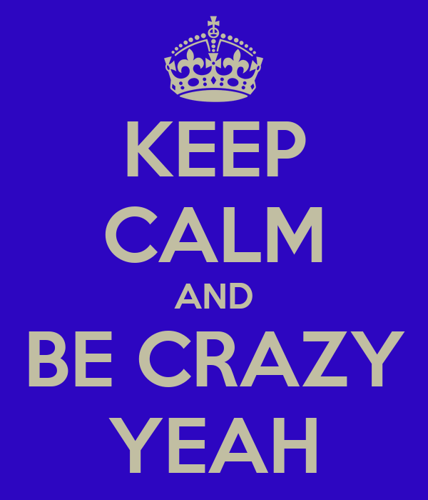 KEEP CALM AND BE CRAZY YEAH