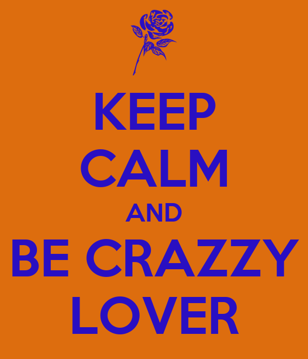 KEEP CALM AND BE CRAZZY LOVER