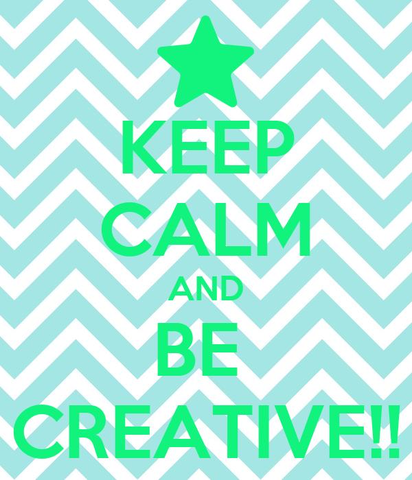 KEEP CALM AND BE  CREATIVE!!