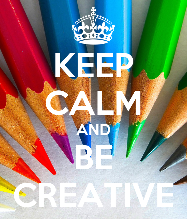 KEEP CALM AND BE CREATIVE