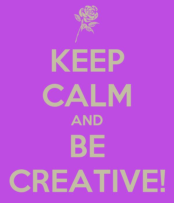 KEEP CALM AND BE CREATIVE!