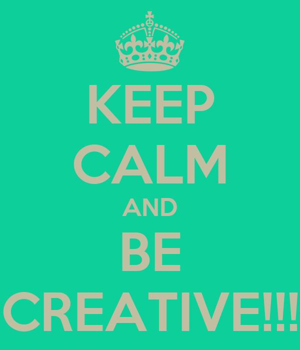 KEEP CALM AND BE CREATIVE!!!