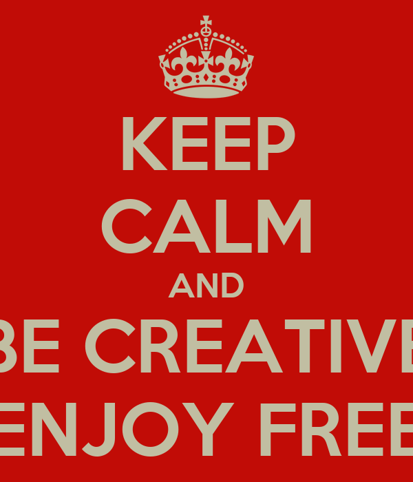 KEEP CALM AND BE CREATIVE AND ENJOY FREE TIME