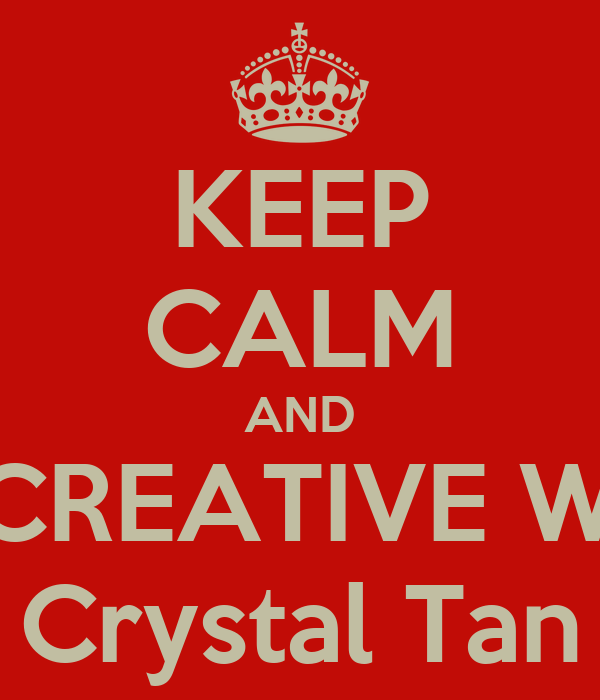 KEEP CALM AND BE CREATIVE WITH Crystal Tan