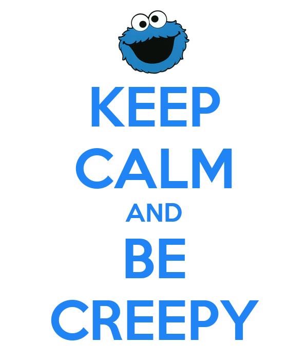 KEEP CALM AND BE CREEPY