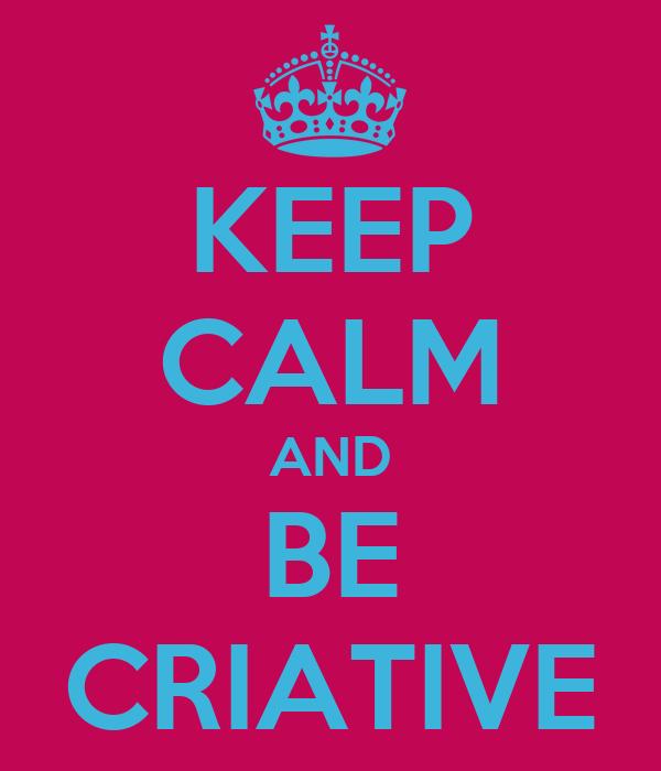 KEEP CALM AND BE CRIATIVE