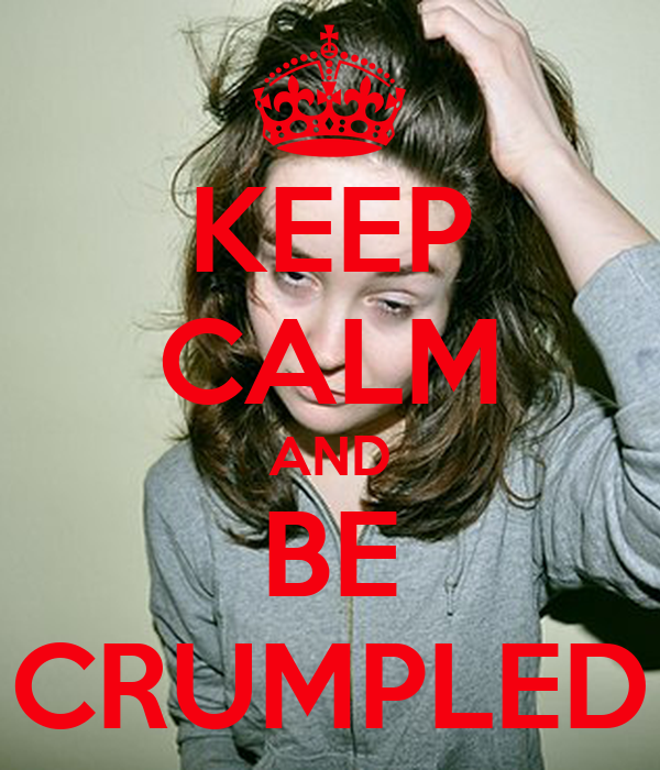 KEEP CALM AND BE CRUMPLED