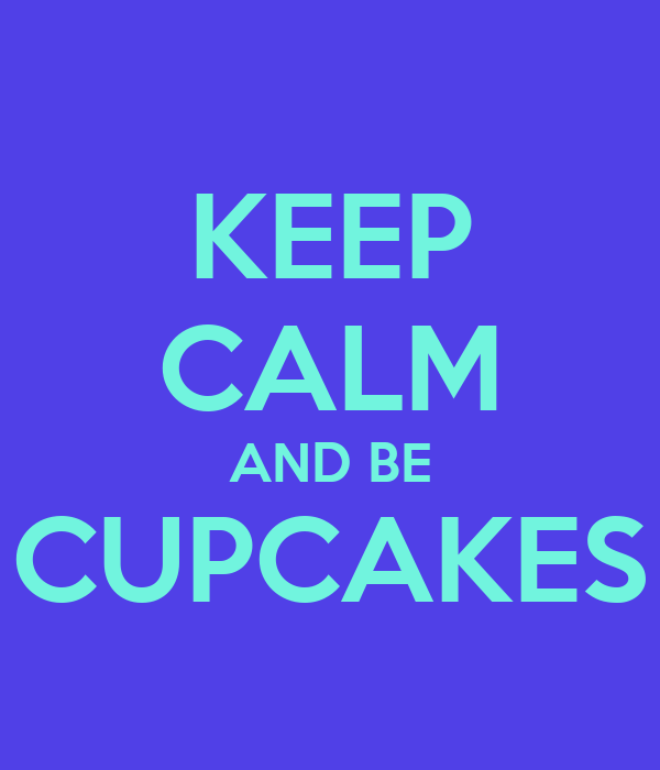 KEEP CALM AND BE CUPCAKES