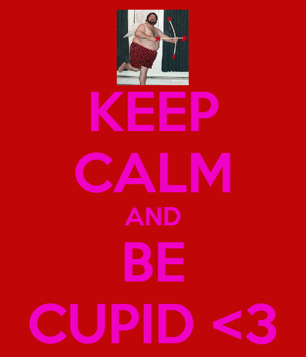 KEEP CALM AND BE CUPID <3