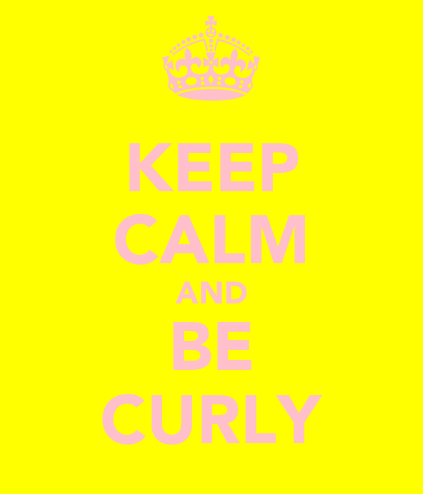 KEEP CALM AND BE CURLY