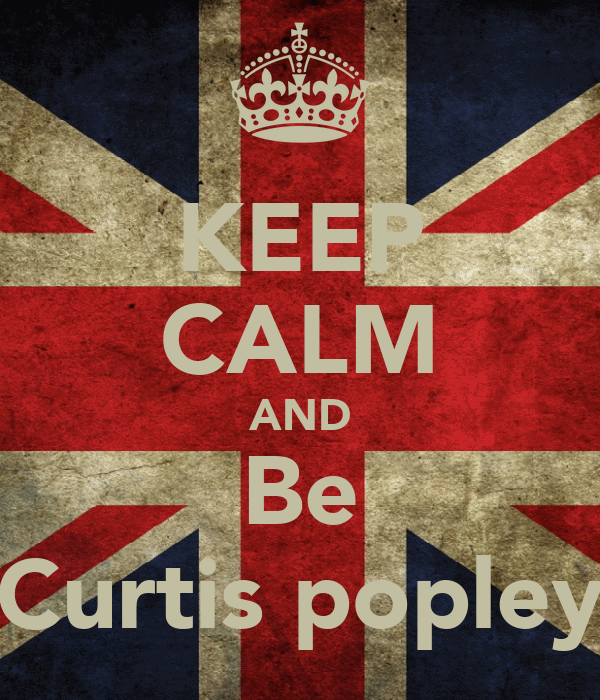 KEEP CALM AND Be Curtis popley