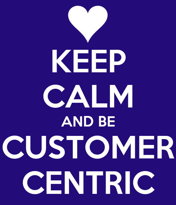 KEEP CALM AND BE CUSTOMER CENTRIC
