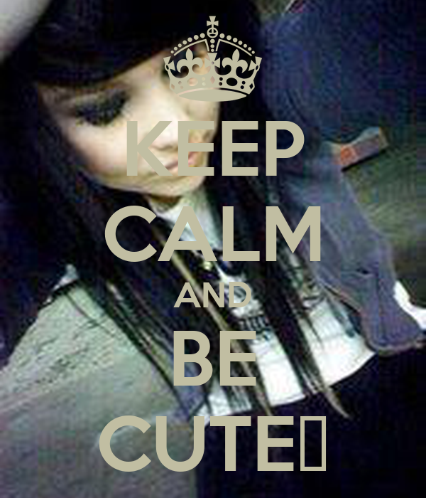 KEEP CALM AND BE CUTE♥