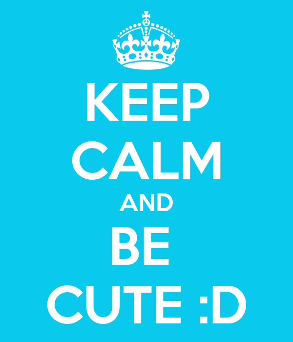 KEEP CALM AND BE  CUTE :D