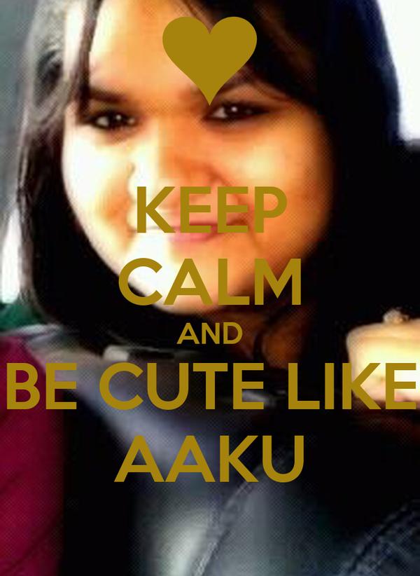 KEEP CALM AND BE CUTE LIKE AAKU