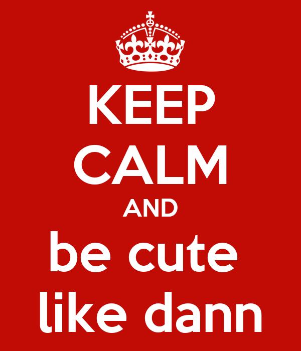 KEEP CALM AND be cute  like dann