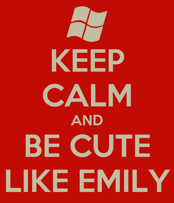 KEEP CALM AND BE CUTE LIKE EMILY