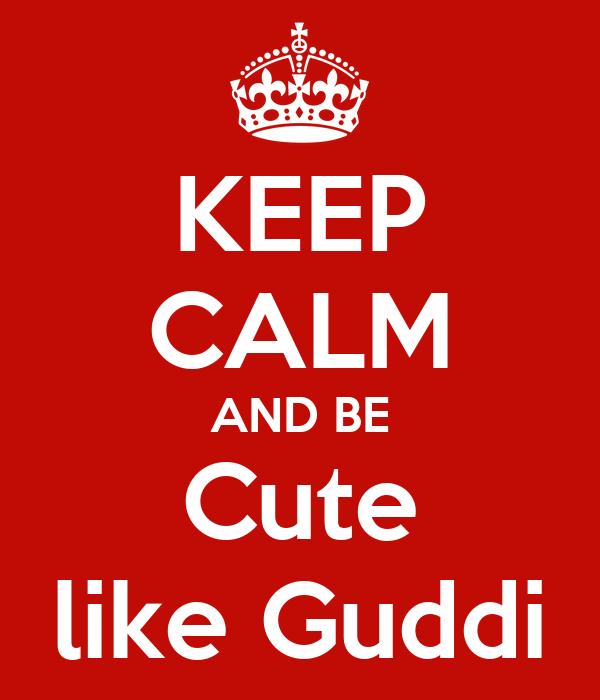 KEEP CALM AND BE Cute like Guddi