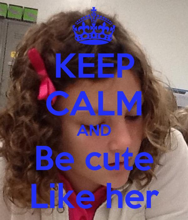 KEEP CALM AND Be cute Like her
