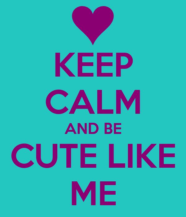 KEEP CALM AND BE CUTE LIKE ME