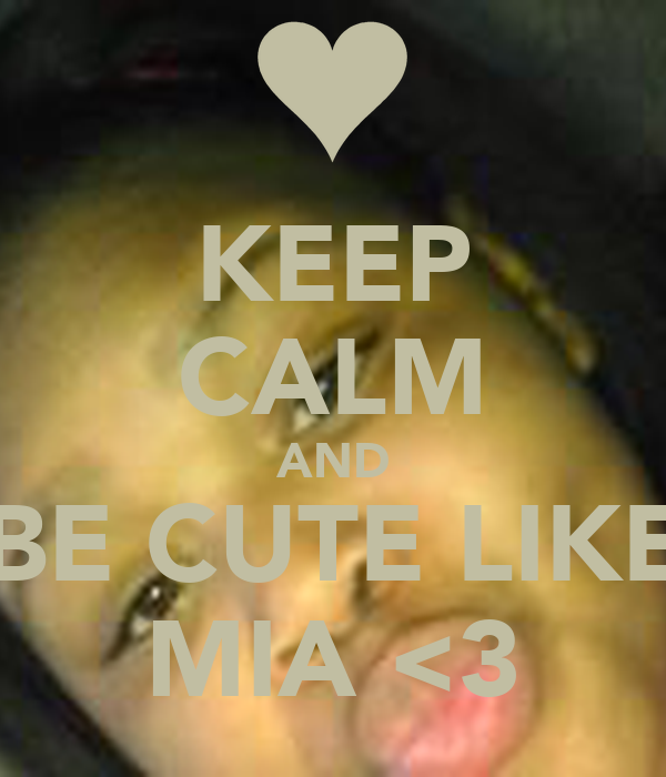 KEEP CALM AND BE CUTE LIKE MIA <3