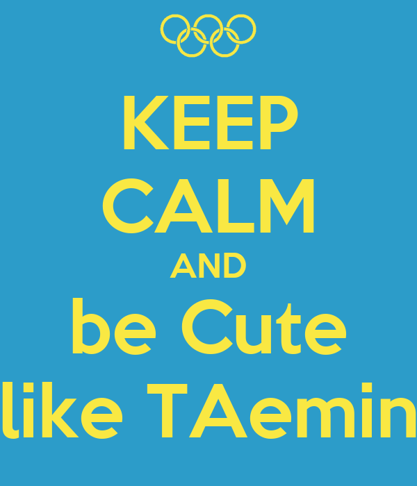 KEEP CALM AND be Cute like TAemin