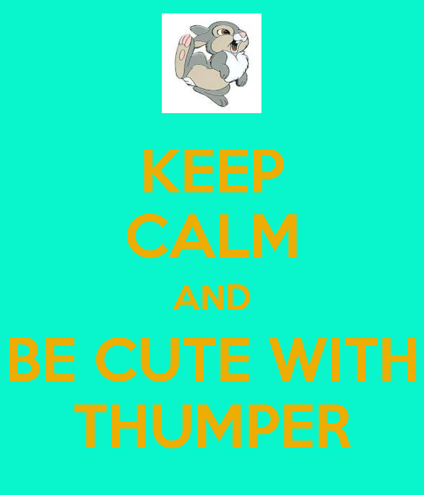 KEEP CALM AND BE CUTE WITH THUMPER