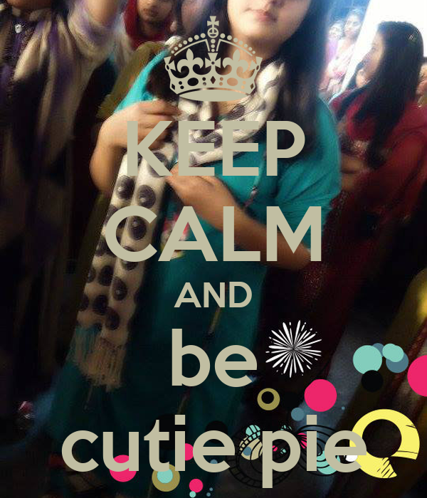 KEEP CALM AND be cutie pie