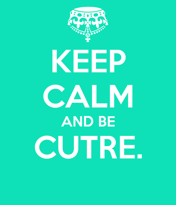 KEEP CALM AND BE CUTRE.