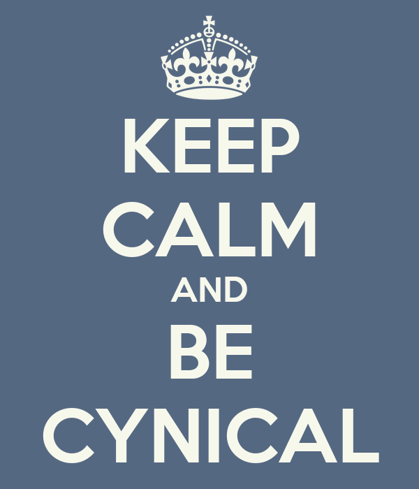 KEEP CALM AND BE CYNICAL