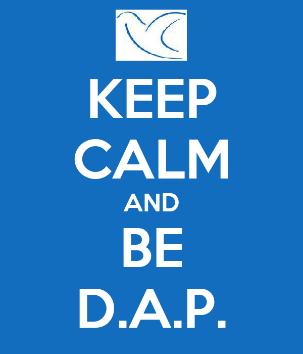 KEEP CALM AND BE D.A.P.