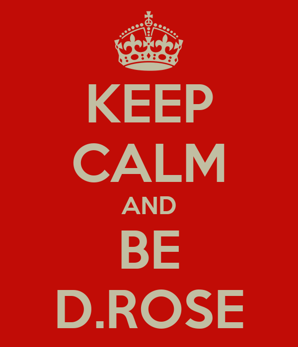 KEEP CALM AND BE D.ROSE