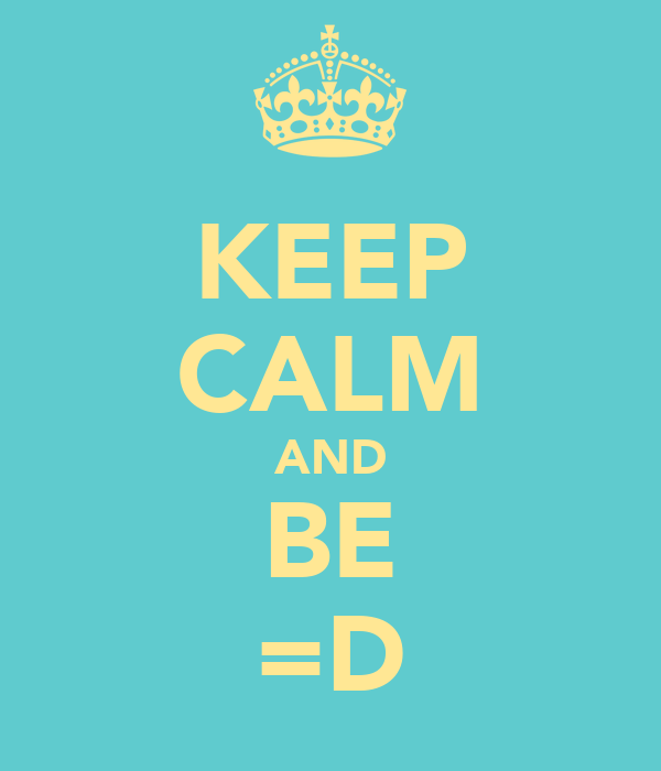 KEEP CALM AND BE =D