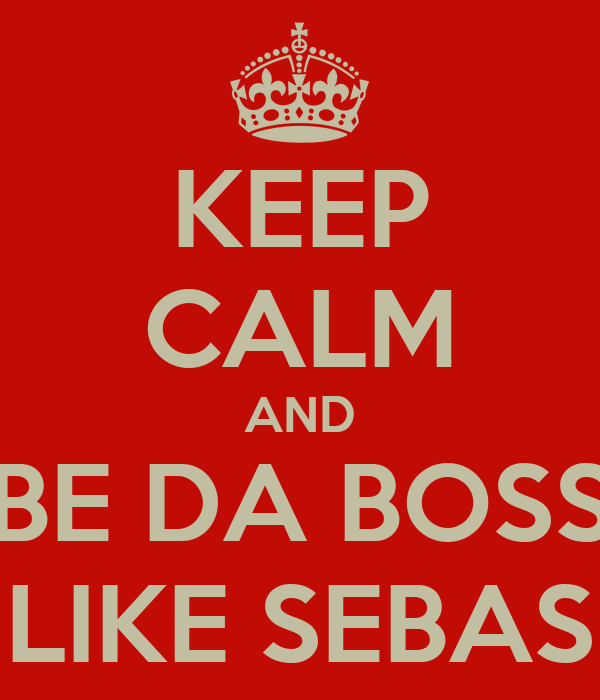 KEEP CALM AND BE DA BOSS LIKE SEBAS