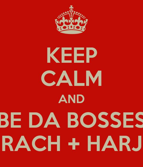 KEEP CALM AND BE DA BOSSES RACH + HARJ