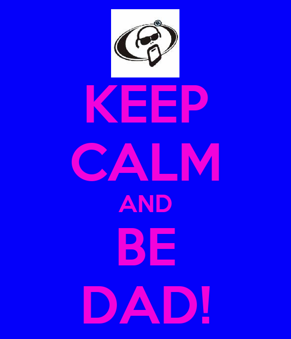 KEEP CALM AND BE DAD!