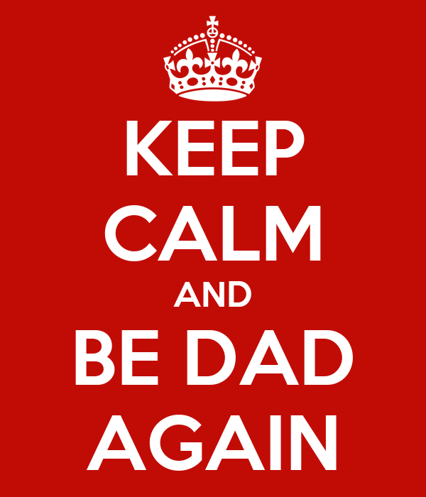 KEEP CALM AND BE DAD AGAIN