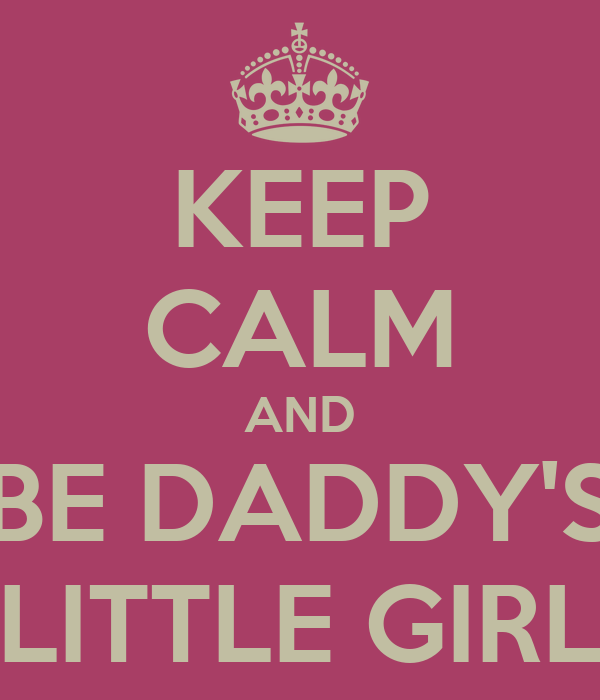 KEEP CALM AND BE DADDY'S LITTLE GIRL