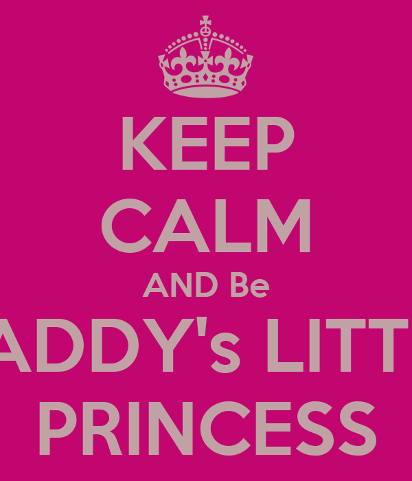 KEEP CALM AND Be DADDY's LITTLE PRINCESS