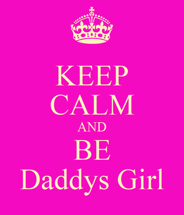KEEP CALM AND BE Daddys Girl
