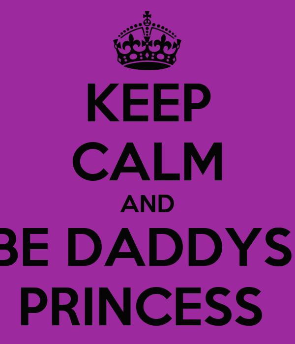 KEEP CALM AND BE DADDYS  PRINCESS