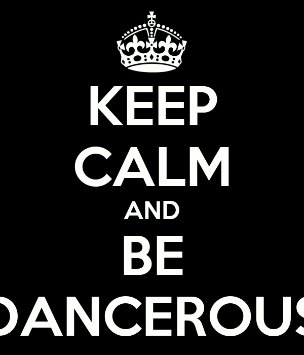 KEEP CALM AND BE DANCEROUS
