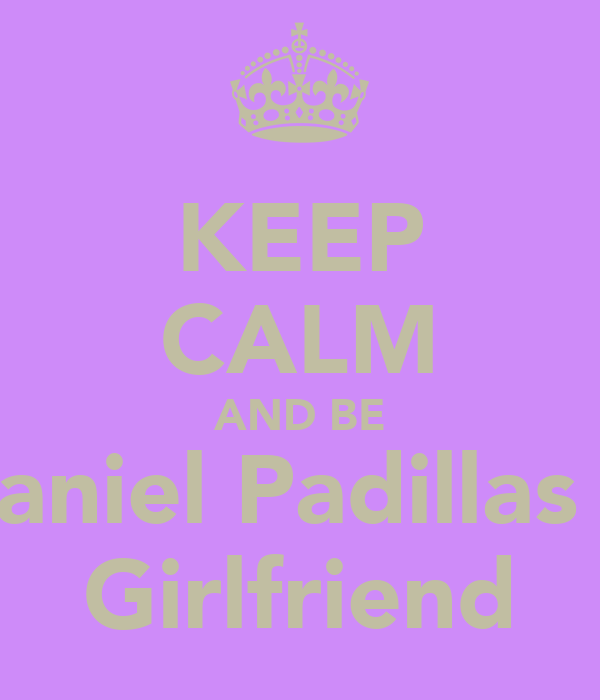KEEP CALM AND BE Daniel Padillas 's Girlfriend