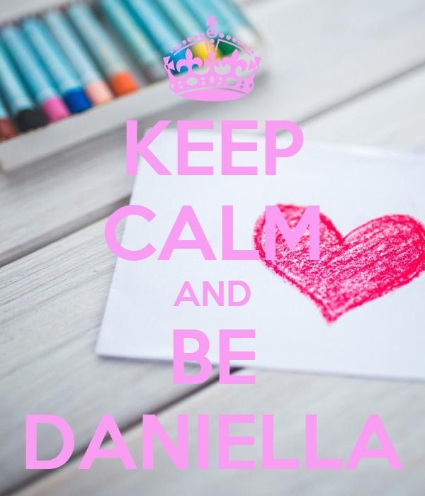 KEEP CALM AND BE DANIELLA
